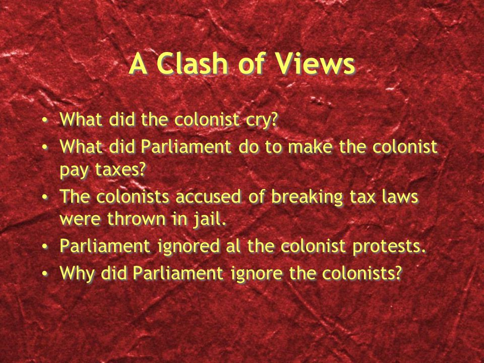 A Clash of Views What did the colonist cry? What did Parliament do to make the colonist pay taxes? The colonists accused of breaking tax laws were thr