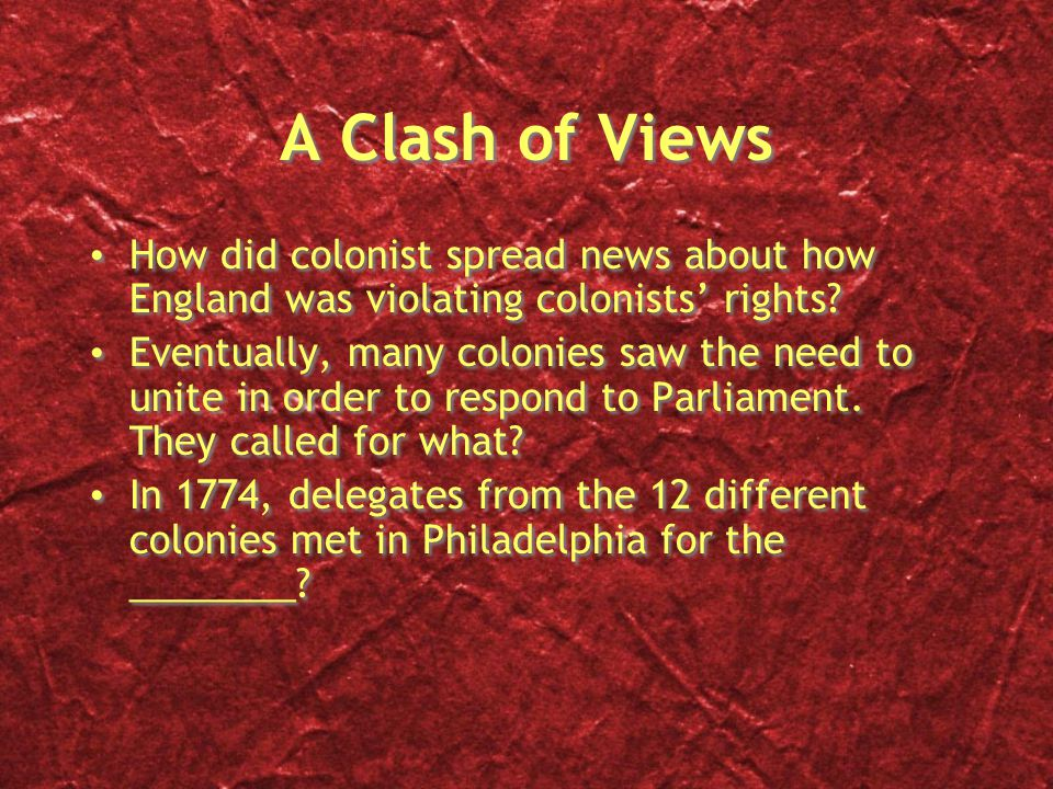A Clash of Views How did colonist spread news about how England was violating colonists' rights? Eventually, many colonies saw the need to unite in or