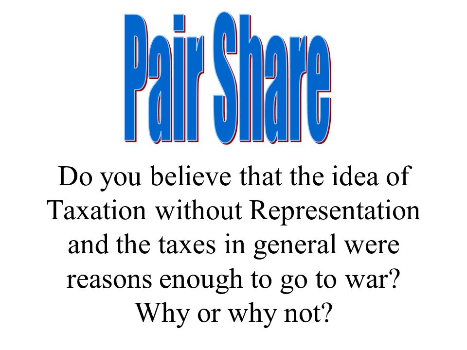 Do you believe that the idea of Taxation without Representation and the taxes in general were reasons enough to go to war? Why or why not?