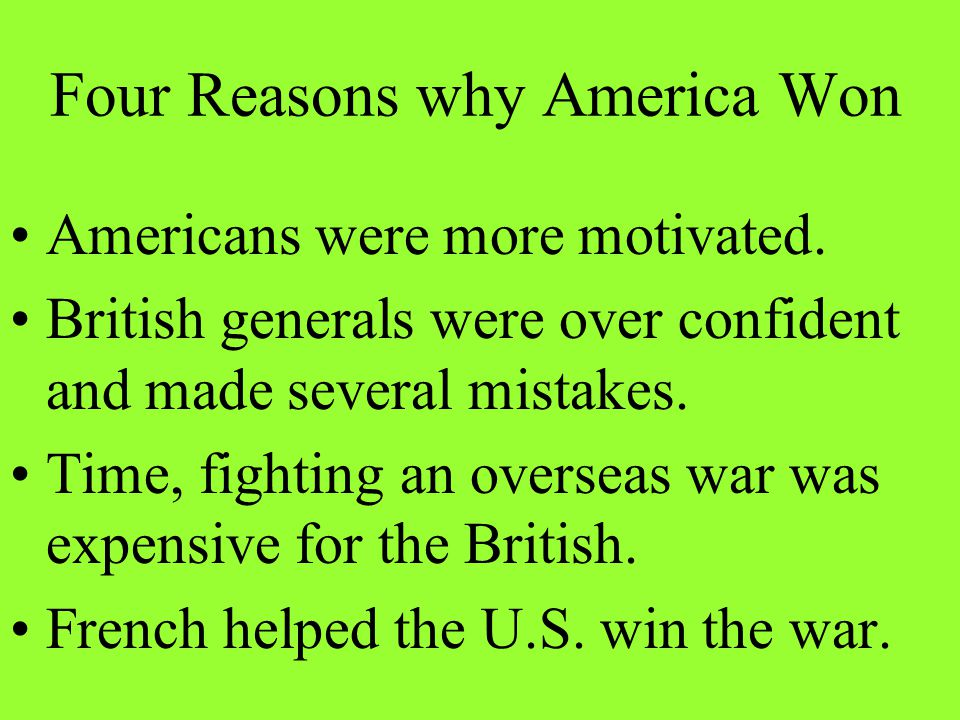 Four Reasons why America Won Americans were more motivated. British generals were over confident and made several mistakes. Time, fighting an overseas