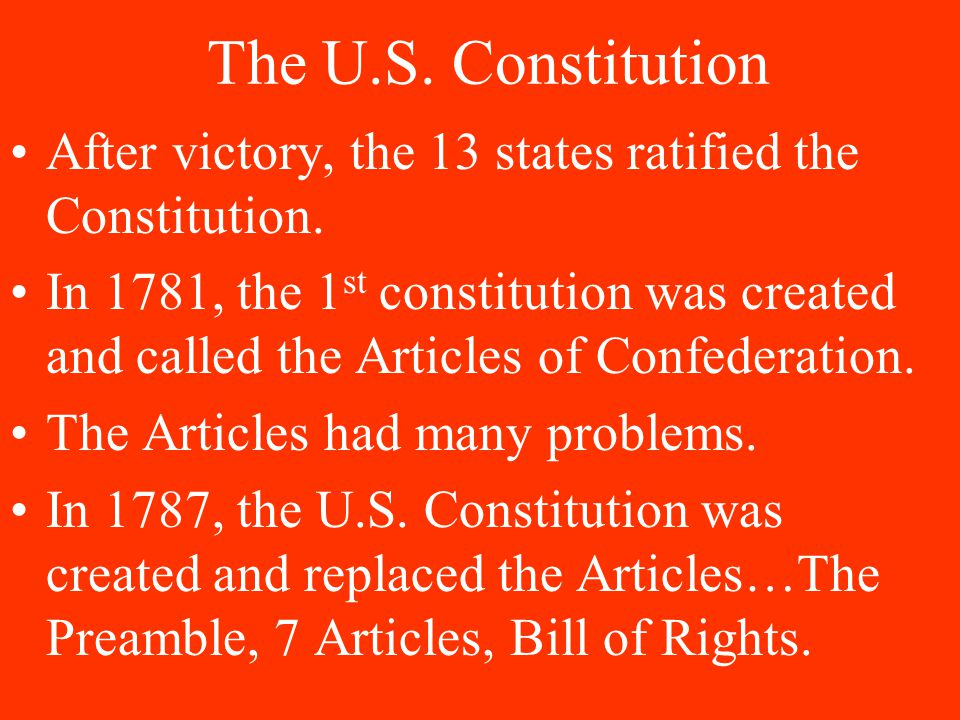 The U.S. Constitution After victory, the 13 states ratified the Constitution. In 1781, the 1 st constitution was created and called the Articles of Co
