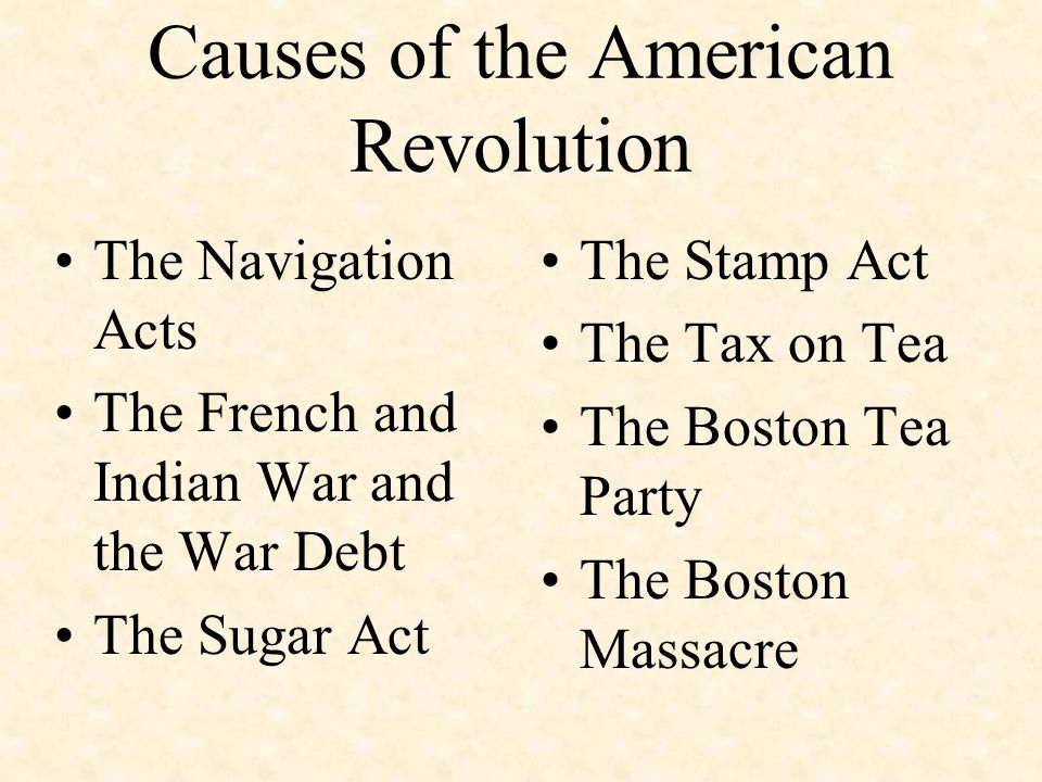 Causes of the American Revolution The Navigation Acts The French and Indian War and the War Debt The Sugar Act The Stamp Act The Tax on Tea The Boston