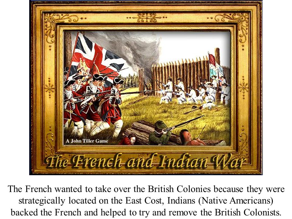 The French wanted to take over the British Colonies because they were strategically located on the East Cost, Indians (Native Americans) backed the Fr