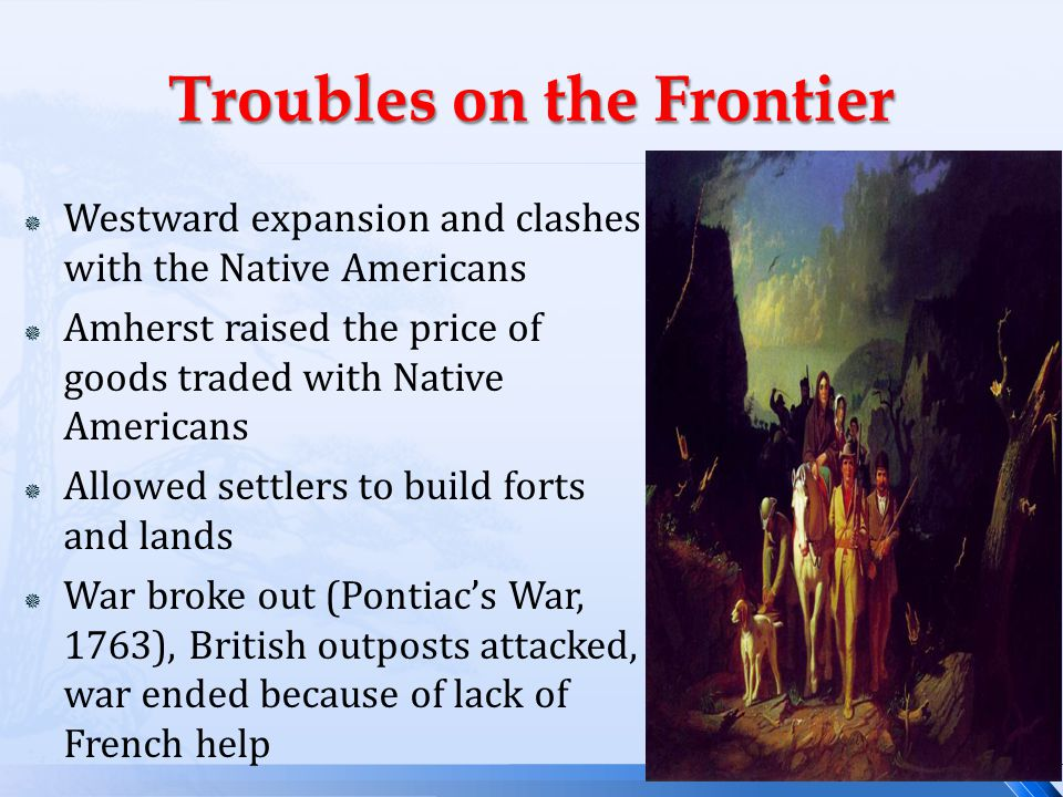  Westward expansion and clashes with the Native Americans  Amherst raised the price of goods traded with Native Americans  Allowed settlers to build forts and lands  War broke out (Pontiac's War, 1763), British outposts attacked, war ended because of lack of French help