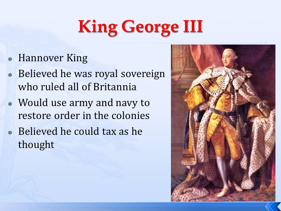  Hannover King  Believed he was royal sovereign who ruled all of Britannia  Would use army and navy to restore order in the colonies  Believed he could tax as he thought
