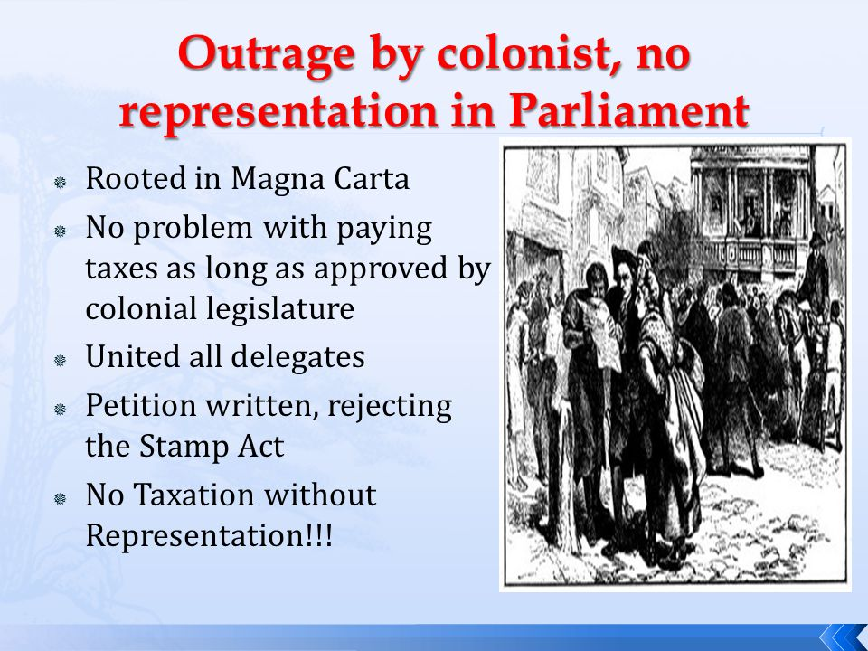  Rooted in Magna Carta  No problem with paying taxes as long as approved by colonial legislature  United all delegates  Petition written, rejecting the Stamp Act  No Taxation without Representation!!!
