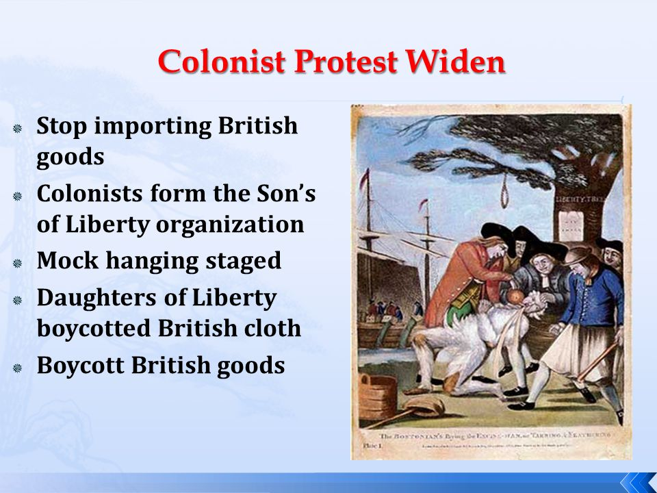  Stop importing British goods  Colonists form the Son's of Liberty organization  Mock hanging staged  Daughters of Liberty boycotted British cloth  Boycott British goods