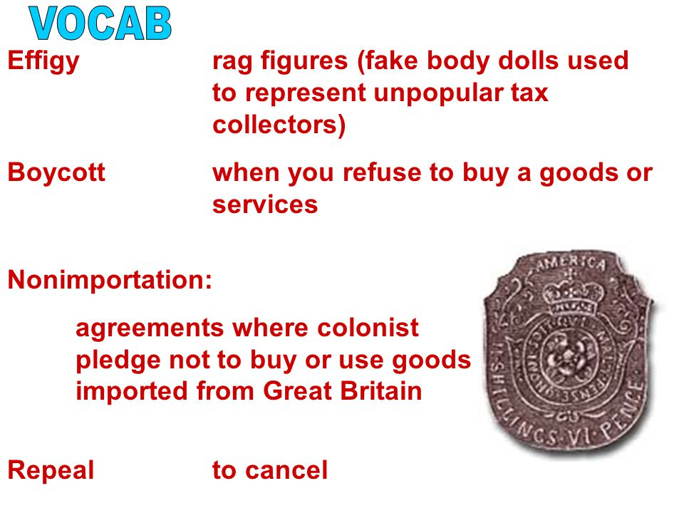 Effigyrag figures (fake body dolls used to represent unpopular tax collectors) Boycottwhen you refuse to buy a goods or services Nonimportation: agreements where colonist pledge not to buy or use goods imported from Great Britain Repealto cancel