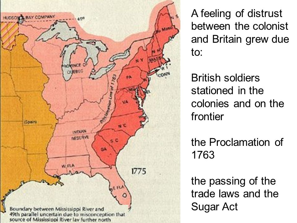 A feeling of distrust between the colonist and Britain grew due to: British soldiers stationed in the colonies and on the frontier the Proclamation of 1763 the passing of the trade laws and the Sugar Act
