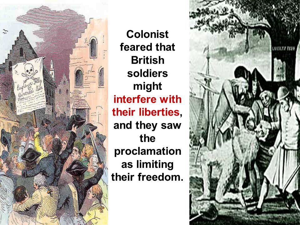 Colonist feared that British soldiers might interfere with their liberties, and they saw the proclamation as limiting their freedom.
