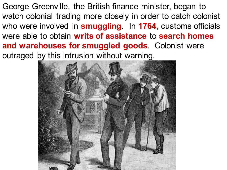 George Greenville, the British finance minister, began to watch colonial trading more closely in order to catch colonist who were involved in smuggling.