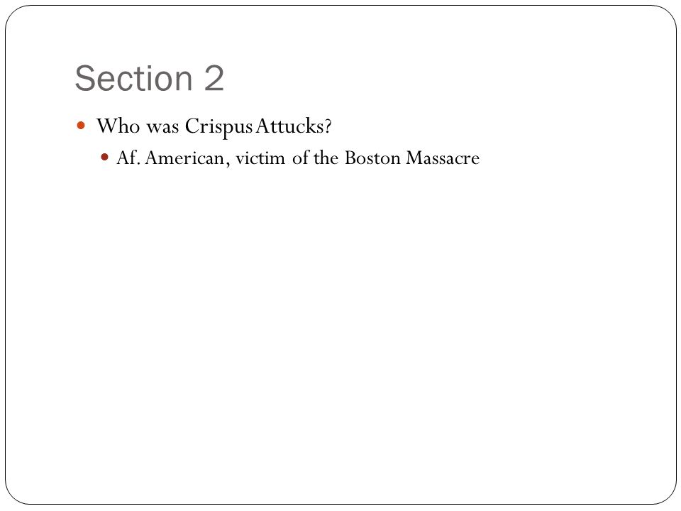 Section 2 Who was Crispus Attucks? Af. American, victim of the Boston Massacre