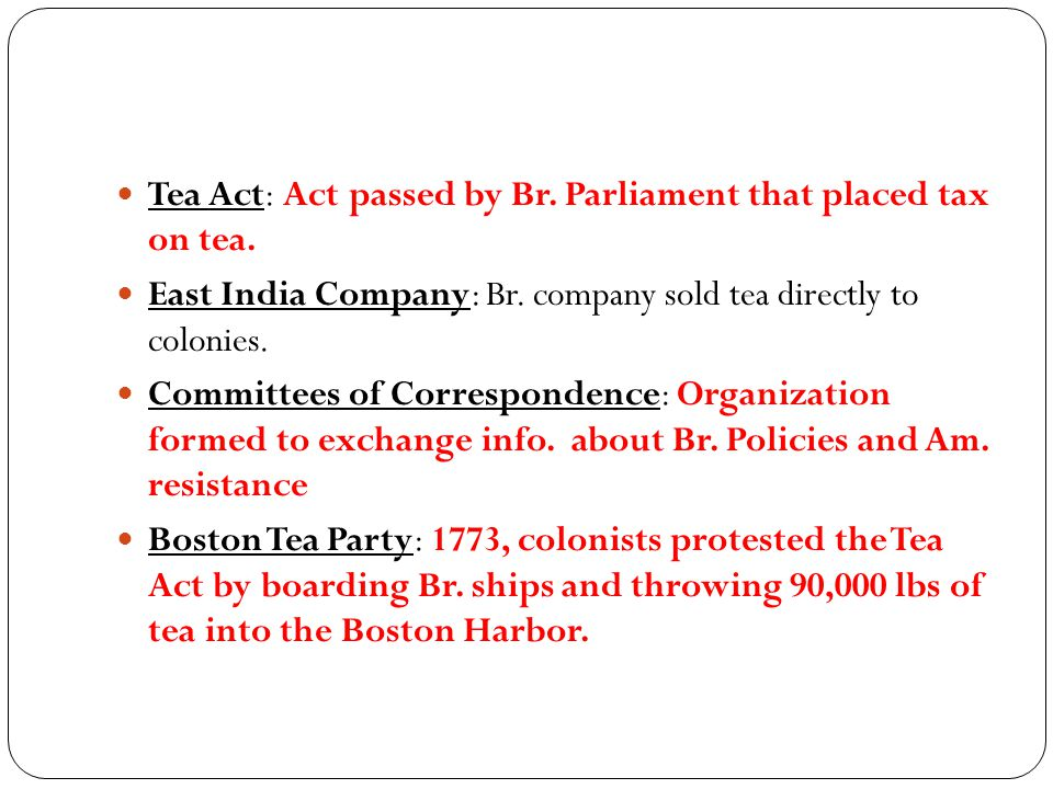Tea Act: Act passed by Br. Parliament that placed tax on tea.