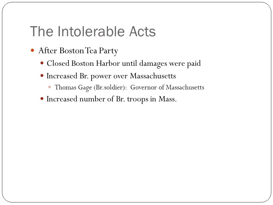 The Intolerable Acts After Boston Tea Party Closed Boston Harbor until damages were paid Increased Br.
