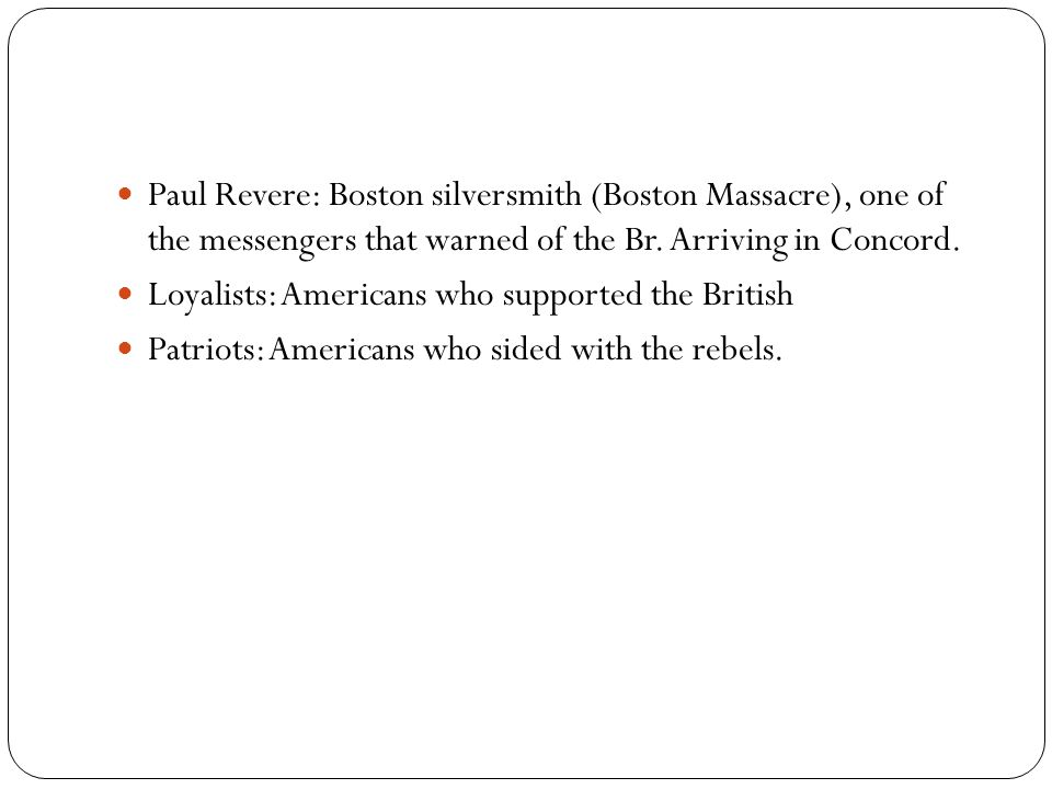Paul Revere: Boston silversmith (Boston Massacre), one of the messengers that warned of the Br.