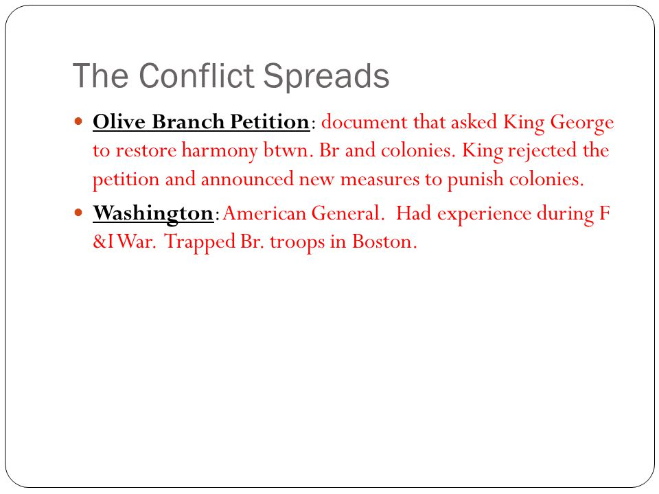 The Conflict Spreads Olive Branch Petition: document that asked King George to restore harmony btwn.