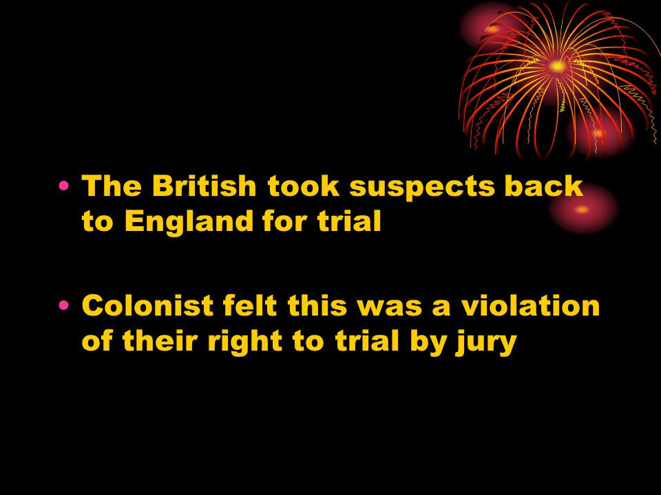 The British took suspects back to England for trial Colonist felt this was a violation of their right to trial by jury