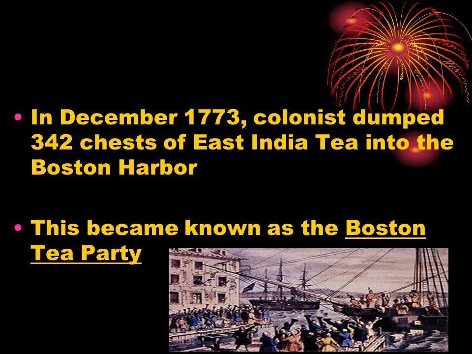 In December 1773, colonist dumped 342 chests of East India Tea into the Boston Harbor This became known as the Boston Tea Party