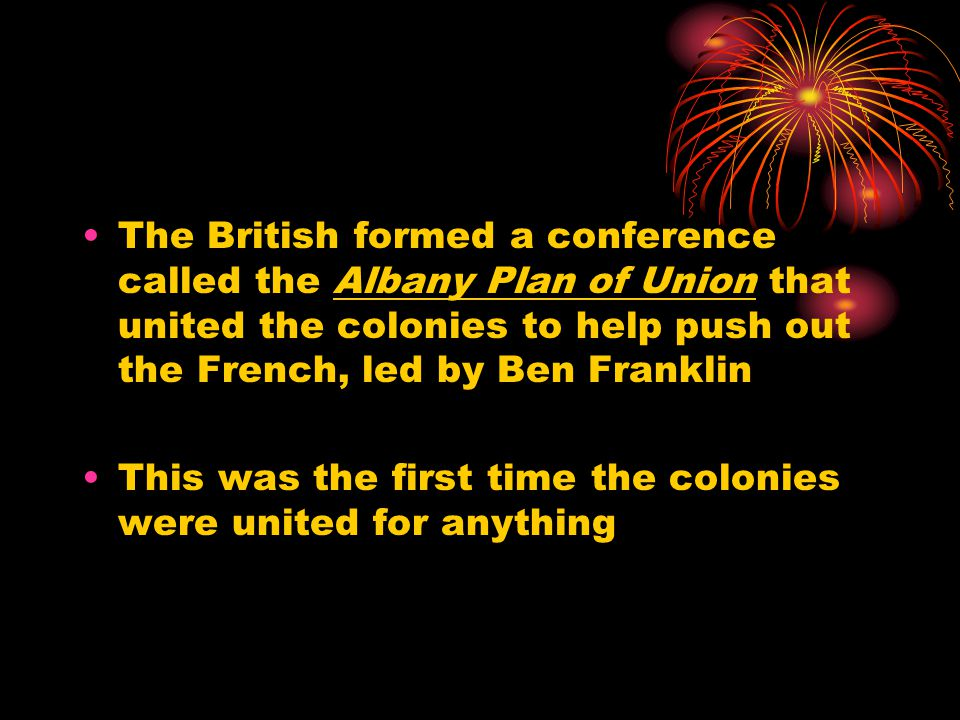 The British formed a conference called the Albany Plan of Union that united the colonies to help push out the French, led by Ben Franklin This was the