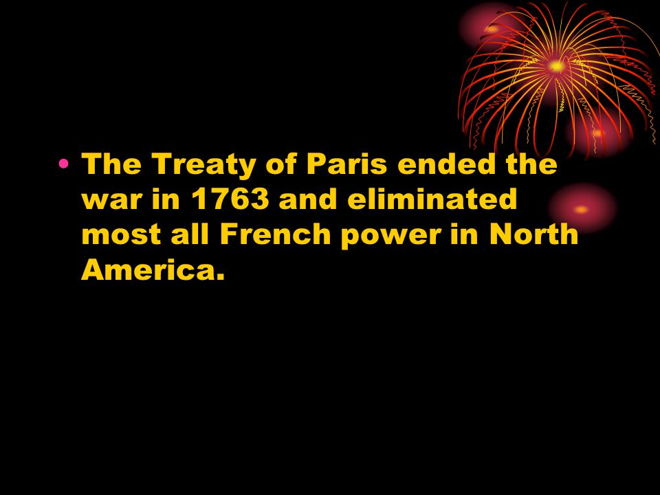 The Treaty of Paris ended the war in 1763 and eliminated most all French power in North America.