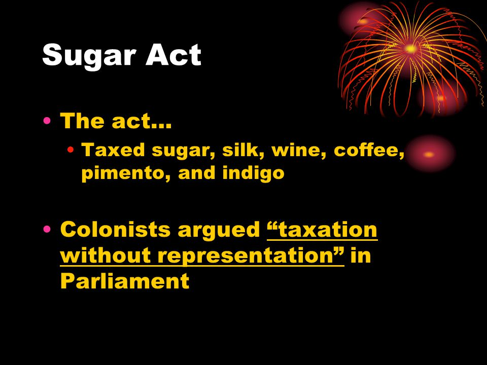 """Sugar Act The act… Taxed sugar, silk, wine, coffee, pimento, and indigo Colonists argued """"taxation without representation"""" in Parliament"""