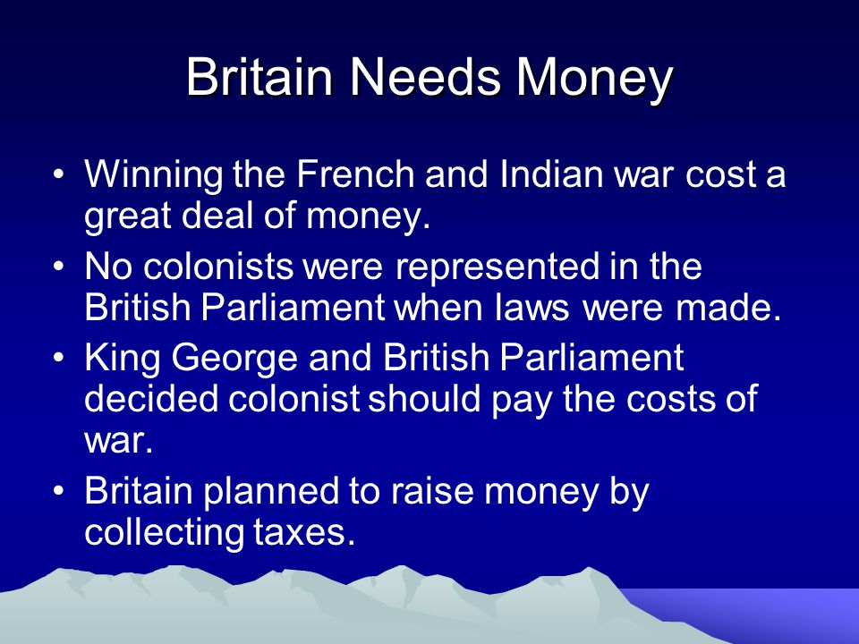 Britain Needs Money Winning the French and Indian war cost a great deal of money. No colonists were represented in the British Parliament when laws we