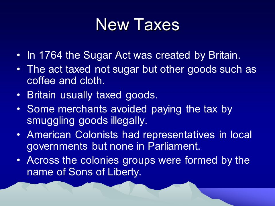 New Taxes In 1764 the Sugar Act was created by Britain. The act taxed not sugar but other goods such as coffee and cloth. Britain usually taxed goods.
