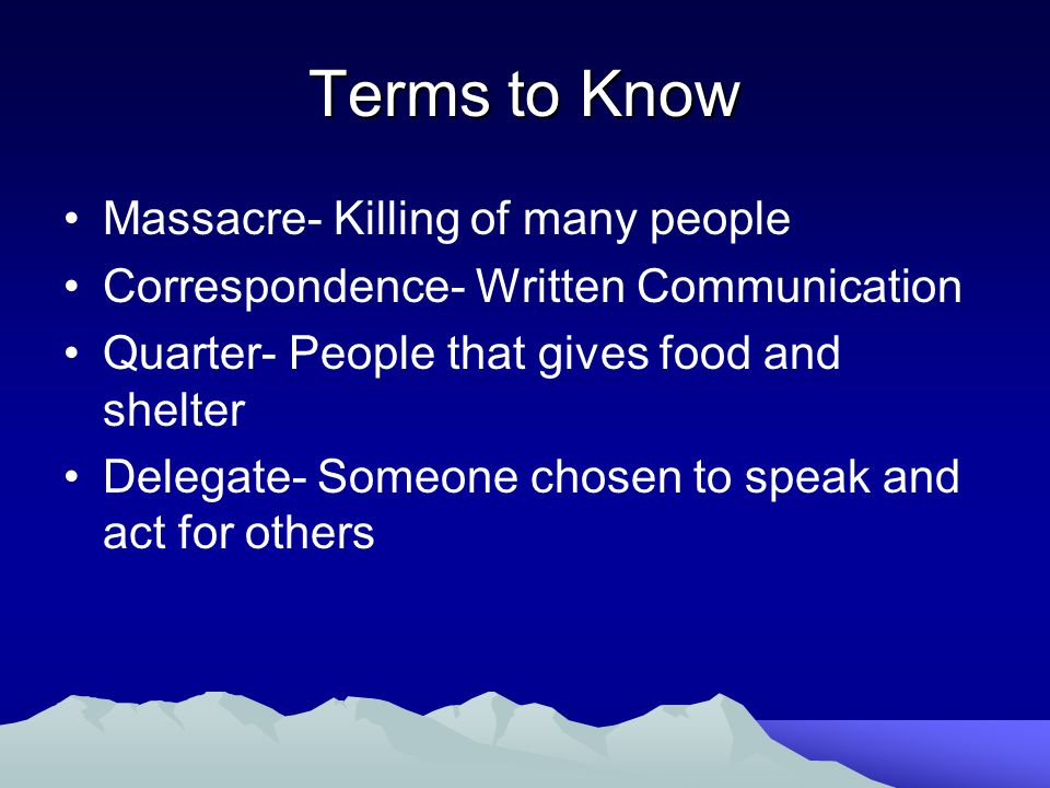 Terms to Know Massacre- Killing of many people Correspondence- Written Communication Quarter- People that gives food and shelter Delegate- Someone cho