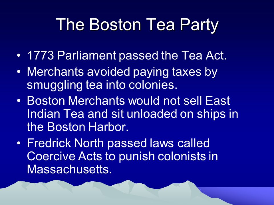 The Boston Tea Party 1773 Parliament passed the Tea Act. Merchants avoided paying taxes by smuggling tea into colonies. Boston Merchants would not sel