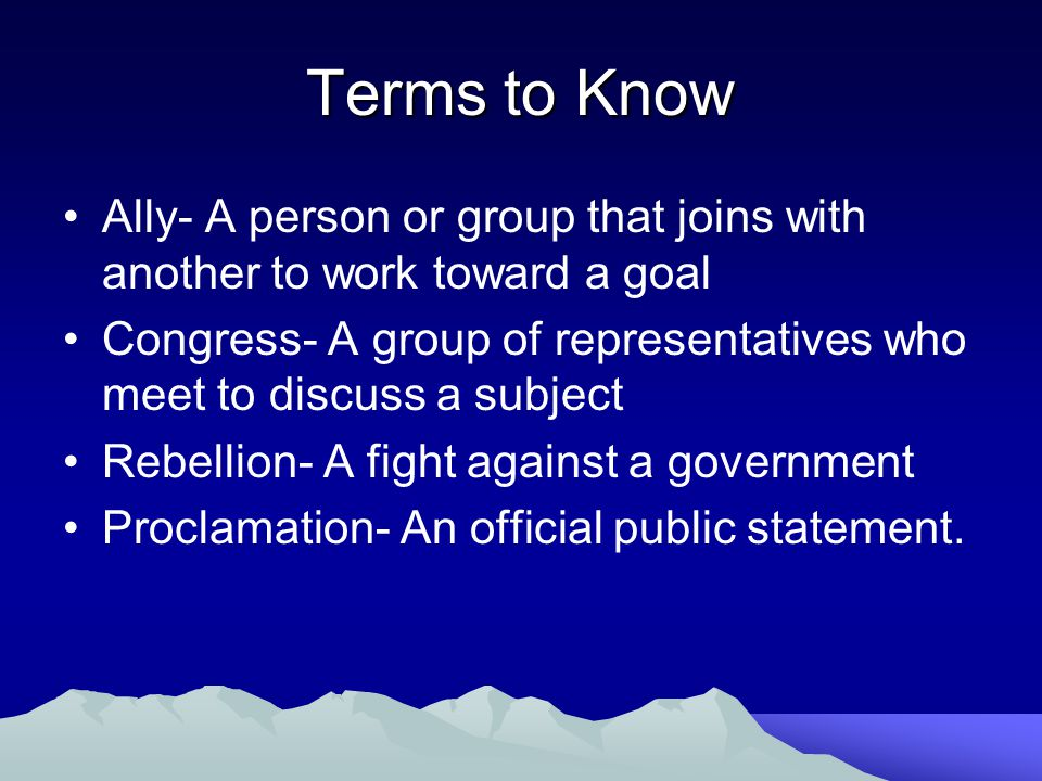 Terms to Know Ally- A person or group that joins with another to work toward a goal Congress- A group of representatives who meet to discuss a subject