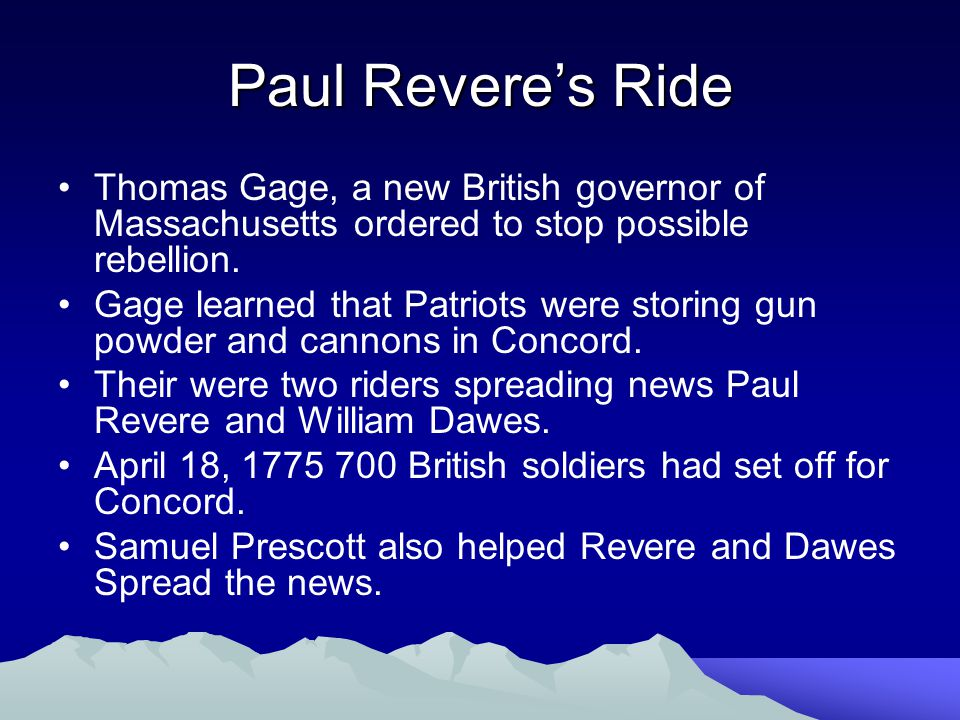 Paul Revere's Ride Thomas Gage, a new British governor of Massachusetts ordered to stop possible rebellion. Gage learned that Patriots were storing gu