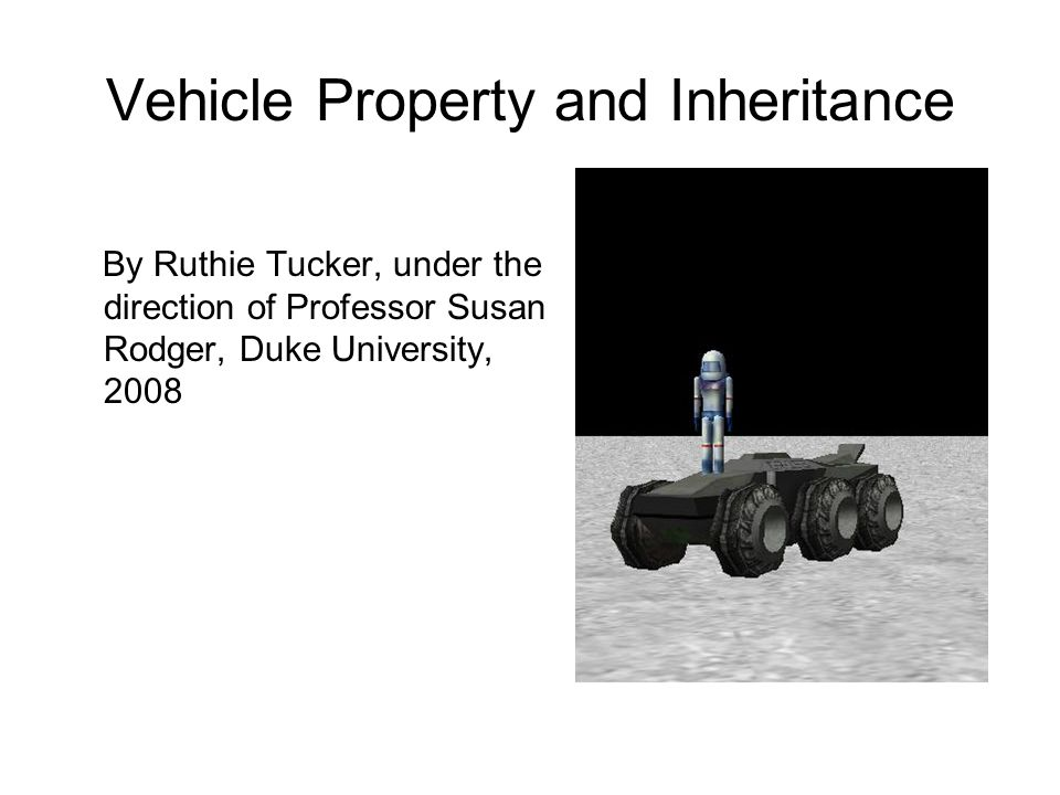 Vehicle Property and Inheritance By Ruthie Tucker, under the direction of Professor Susan Rodger, Duke University, 2008