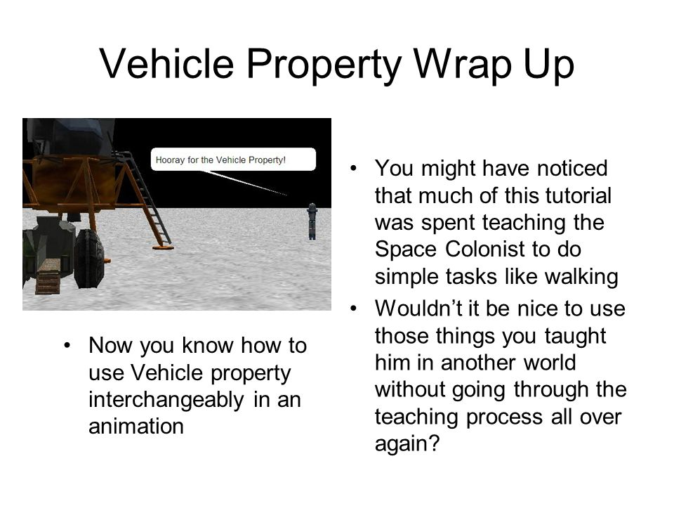 Vehicle Property Wrap Up You might have noticed that much of this tutorial was spent teaching the Space Colonist to do simple tasks like walking Now you know how to use Vehicle property interchangeably in an animation Wouldn't it be nice to use those things you taught him in another world without going through the teaching process all over again?