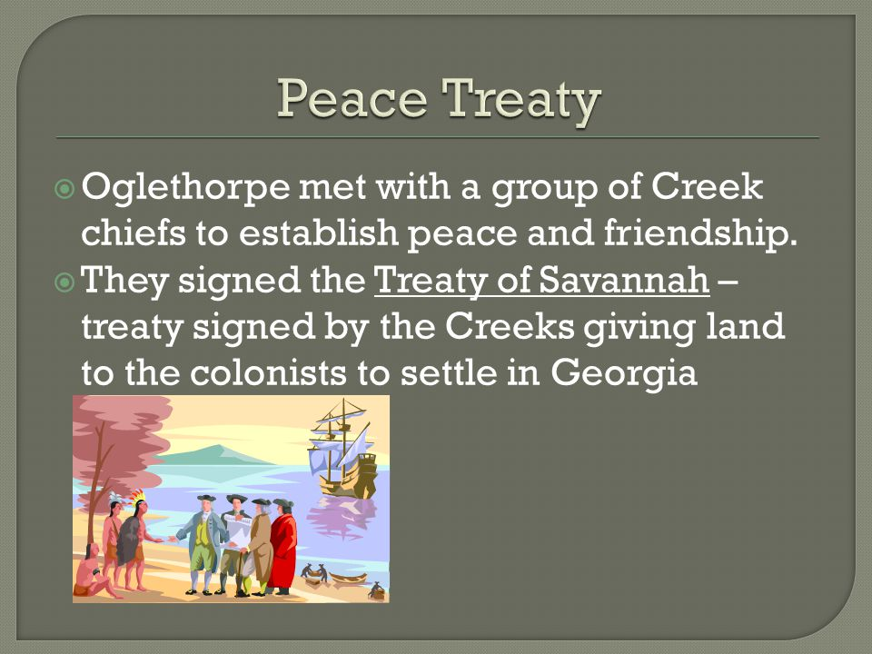  Oglethorpe met with a group of Creek chiefs to establish peace and friendship.  They signed the Treaty of Savannah – treaty signed by the Creeks gi