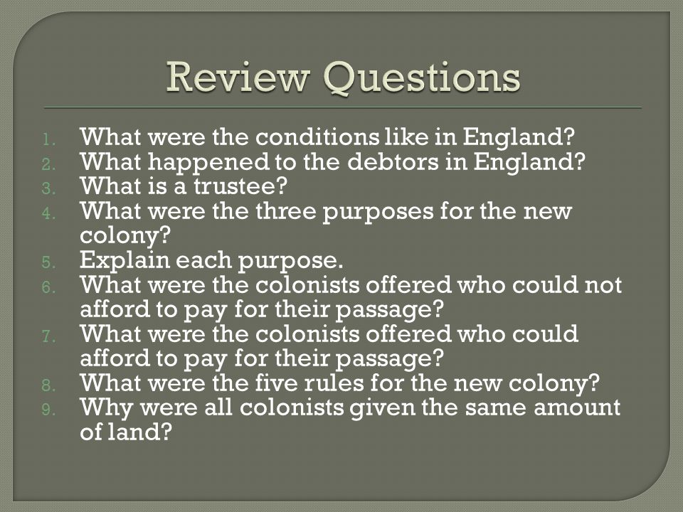 1. What were the conditions like in England? 2. What happened to the debtors in England? 3. What is a trustee? 4. What were the three purposes for the