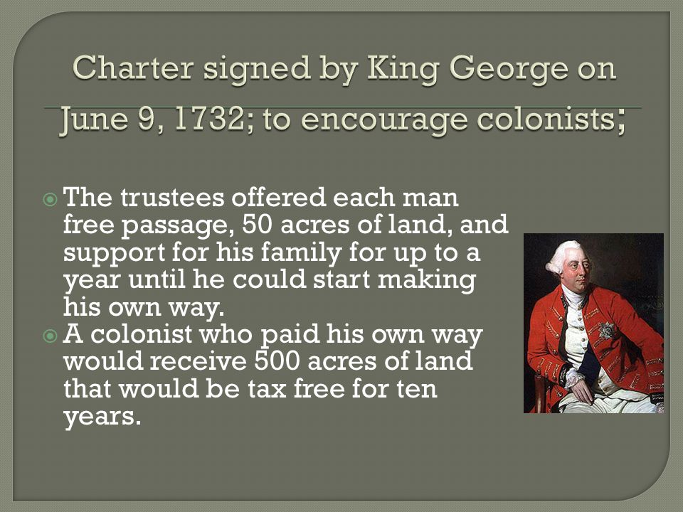  The trustees offered each man free passage, 50 acres of land, and support for his family for up to a year until he could start making his own way. 