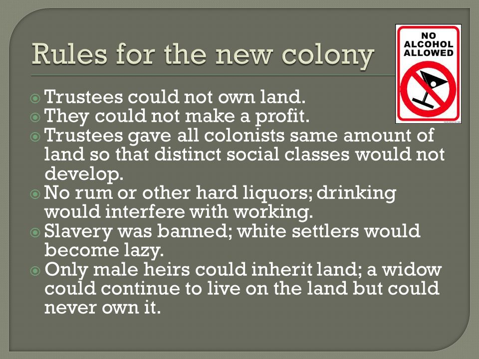  Trustees could not own land.  They could not make a profit.  Trustees gave all colonists same amount of land so that distinct social classes would