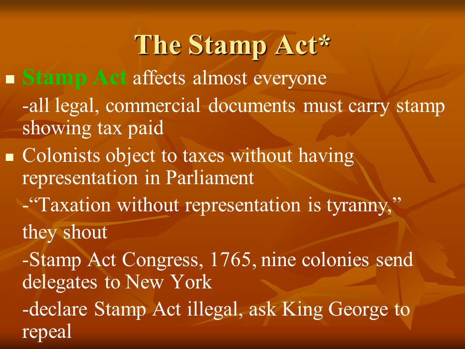 The Stamp Act* Stamp Act affects almost everyone -all legal, commercial documents must carry stamp showing tax paid Colonists object to taxes without having representation in Parliament - Taxation without representation is tyranny, they shout -Stamp Act Congress, 1765, nine colonies send delegates to New York -declare Stamp Act illegal, ask King George to repeal