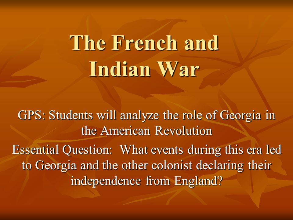 The French and Indian War GPS: Students will analyze the role of Georgia in the American Revolution Essential Question: What events during this era led to Georgia and the other colonist declaring their independence from England