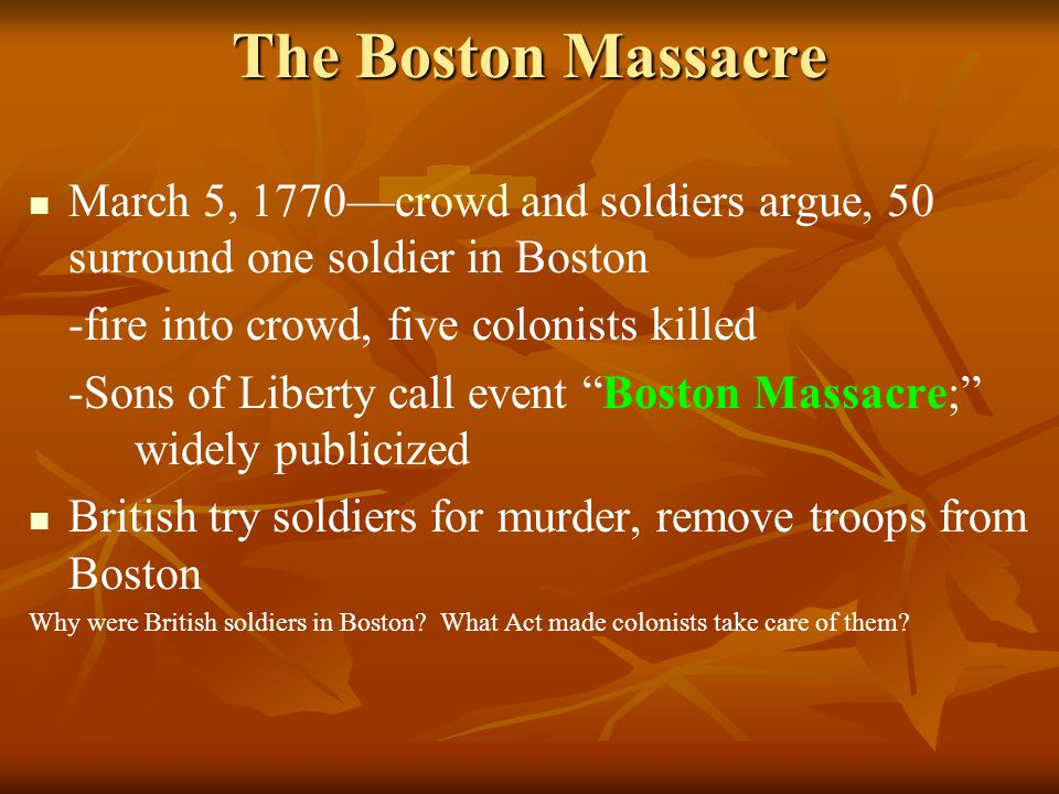 The Boston Massacre March 5, 1770—crowd and soldiers argue, 50 surround one soldier in Boston -fire into crowd, five colonists killed -Sons of Liberty call event Boston Massacre; widely publicized British try soldiers for murder, remove troops from Boston Why were British soldiers in Boston.
