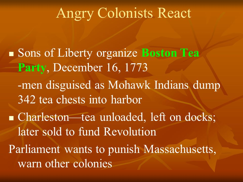 Angry Colonists React Sons of Liberty organize Boston Tea Party, December 16, 1773 -men disguised as Mohawk Indians dump 342 tea chests into harbor Charleston—tea unloaded, left on docks; later sold to fund Revolution Parliament wants to punish Massachusetts, warn other colonies