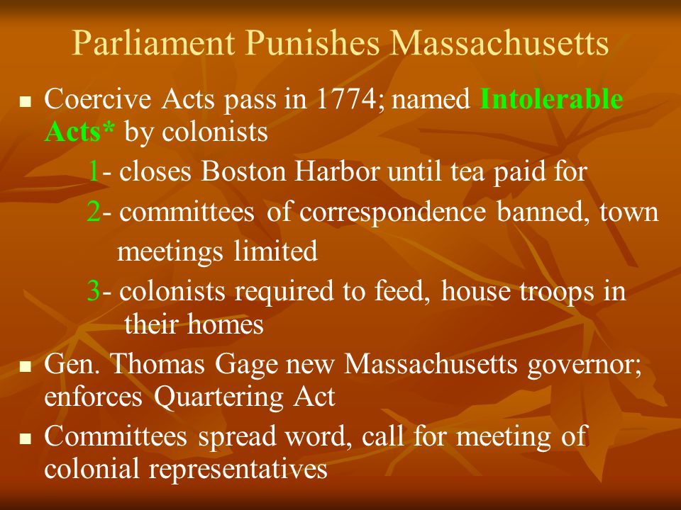 Parliament Punishes Massachusetts Coercive Acts pass in 1774; named Intolerable Acts* by colonists 1- closes Boston Harbor until tea paid for 2- committees of correspondence banned, town meetings limited 3- colonists required to feed, house troops in their homes Gen.