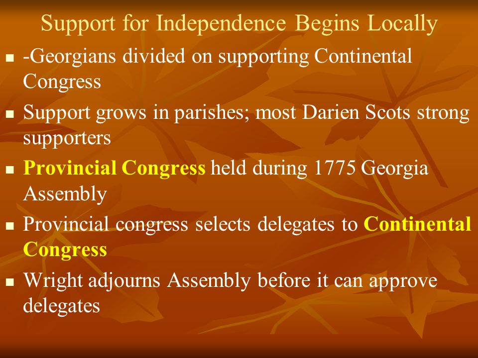 Support for Independence Begins Locally -Georgians divided on supporting Continental Congress Support grows in parishes; most Darien Scots strong supporters Provincial Congress held during 1775 Georgia Assembly Provincial congress selects delegates to Continental Congress Wright adjourns Assembly before it can approve delegates