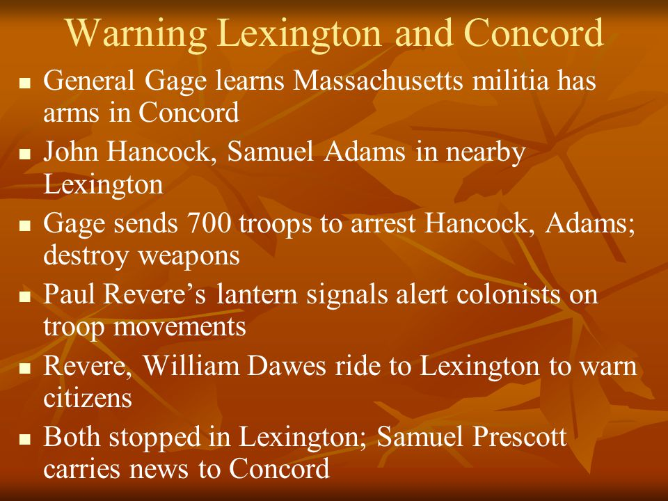 Warning Lexington and Concord General Gage learns Massachusetts militia has arms in Concord John Hancock, Samuel Adams in nearby Lexington Gage sends 700 troops to arrest Hancock, Adams; destroy weapons Paul Revere's lantern signals alert colonists on troop movements Revere, William Dawes ride to Lexington to warn citizens Both stopped in Lexington; Samuel Prescott carries news to Concord
