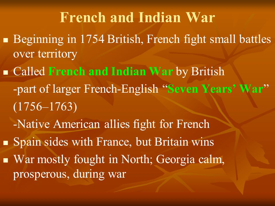 French and Indian War Beginning in 1754 British, French fight small battles over territory Called French and Indian War by British -part of larger French-English Seven Years' War (1756–1763) -Native American allies fight for French Spain sides with France, but Britain wins War mostly fought in North; Georgia calm, prosperous, during war
