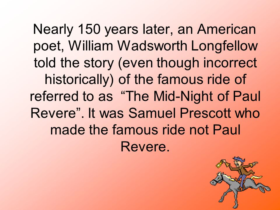Nearly 150 years later, an American poet, William Wadsworth Longfellow told the story (even though incorrect historically) of the famous ride of refer