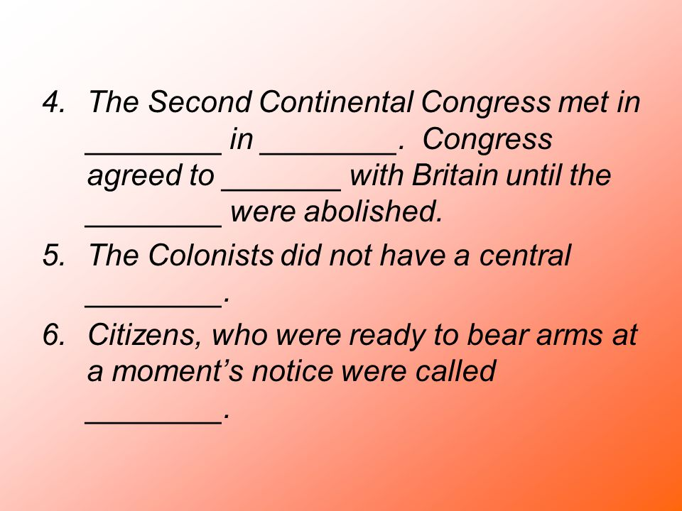 4.The Second Continental Congress met in ________ in ________. Congress agreed to _______ with Britain until the ________ were abolished. 5.The Coloni