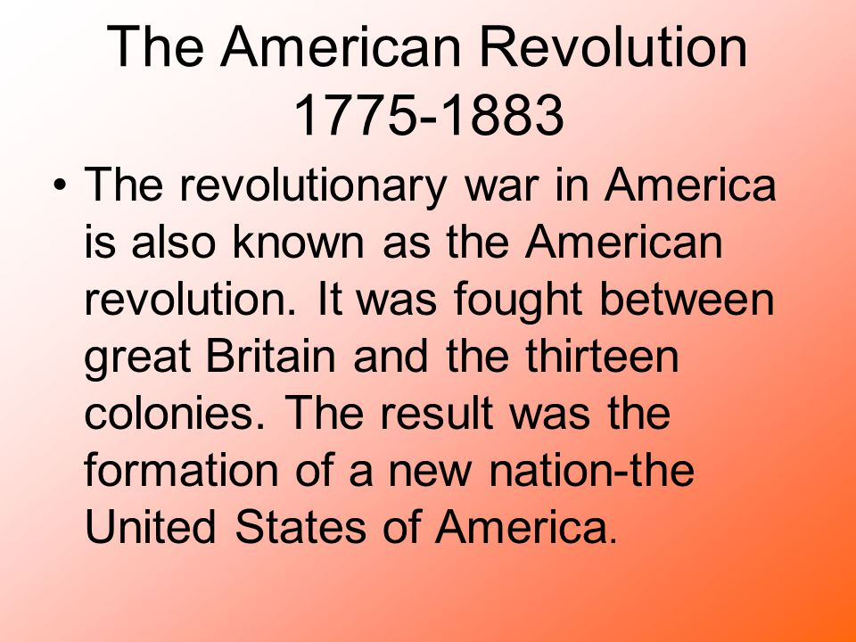 The American Revolution 1775-1883 The revolutionary war in America is also known as the American revolution. It was fought between great Britain and t