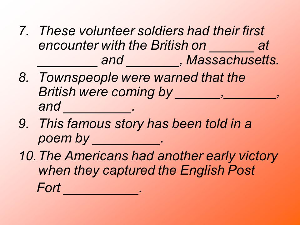 7.These volunteer soldiers had their first encounter with the British on ______ at ________ and _______, Massachusetts. 8.Townspeople were warned that