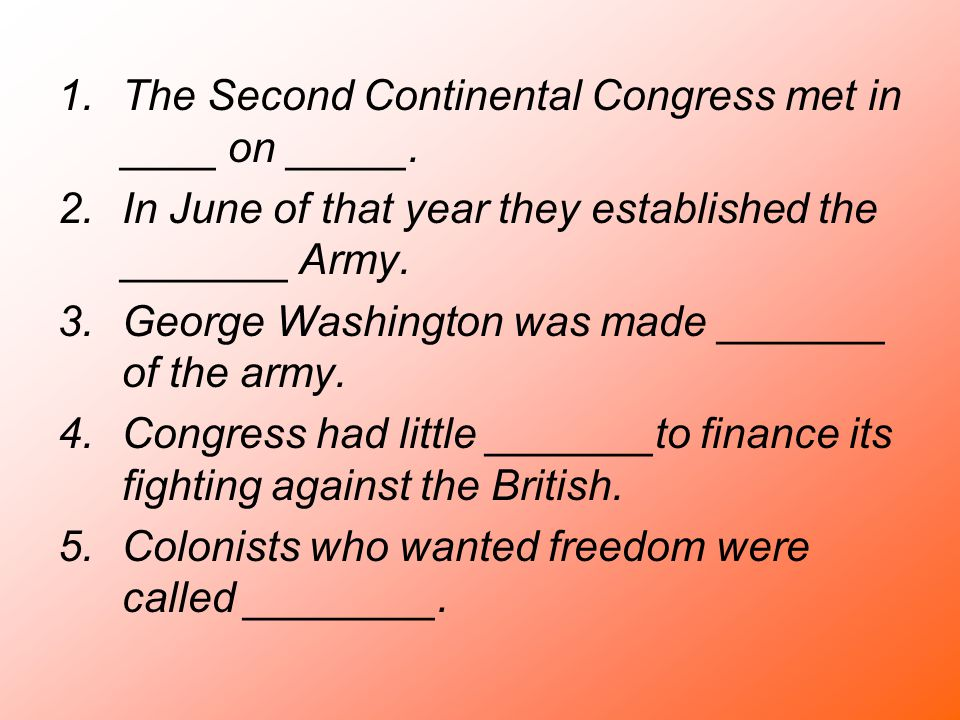 1.The Second Continental Congress met in ____ on _____. 2.In June of that year they established the _______ Army. 3.George Washington was made _______